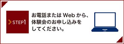 Step1 お電話またはWebから、体験会のお申し込みをしてください。